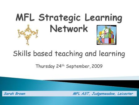 Skills based teaching and learning Thursday 24 th September, 2009 Sarah Brown MFL AST, Judgemeadow, Leicester.
