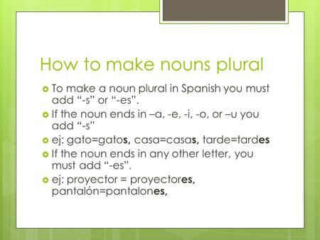 How to make nouns plural To make a noun plural in Spanish you must add -s or -es. If the noun ends in –a, -e, -i, -o, or –u you add -s ej: gato=gato s,