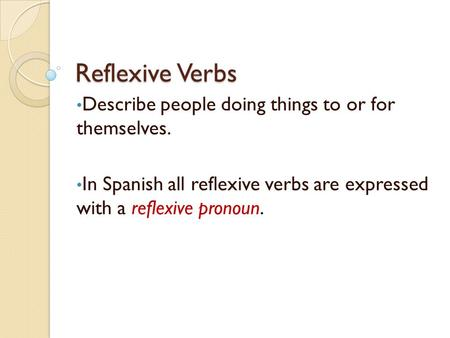Reflexive Verbs Describe people doing things to or for themselves. In Spanish all reflexive verbs are expressed with a reflexive pronoun.