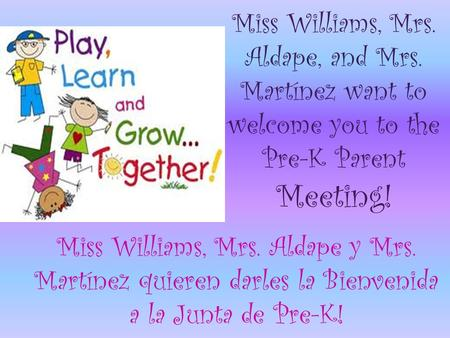 Miss Williams, Mrs. Aldape, and Mrs. Martínez want to welcome you to the Pre-K Parent Meeting! Miss Williams, Mrs. Aldape y Mrs. Martínez quieren darles.