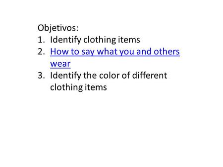 Objetivos: 1.Identify clothing items 2.How to say what you and others wearHow to say what you and others wear 3.Identify the color of different clothing.