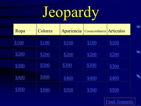 Jeopardy RopaColoresApariencia Cooncordancia Articulos $100 $200 $300 $400 $500 $100 $200 $300 $400 $500 Final Jeopardy.