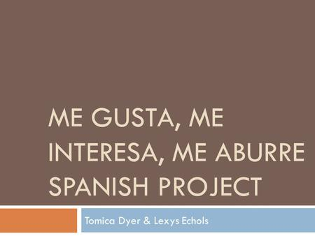 ME GUSTA, ME INTERESA, ME ABURRE SPANISH PROJECT Tomica Dyer & Lexys Echols.