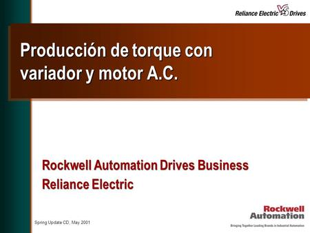 Spring Update CD, May 2001 Producción de torque con variador y motor A.C. Rockwell Automation Drives Business Reliance Electric Rockwell Automation Drives.