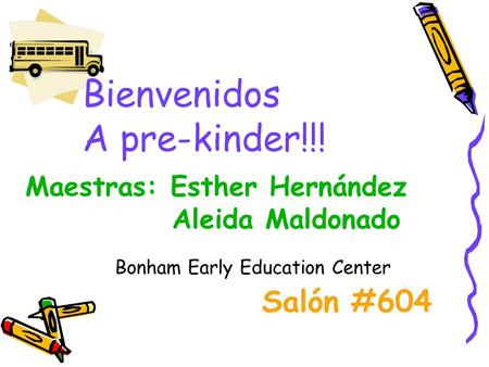 Bienvenidos A pre-kinder!!! Maestras: Esther Hernández Aleida Maldonado Salón #604 Bonham Early Education Center.