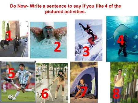 Do Now- Write a sentence to say if you like 4 of the pictured activities. 1 4 2 3 5 7 6 8.