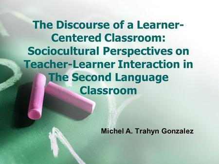 The Discourse of a Learner- Centered Classroom: Sociocultural Perspectives on Teacher-Learner Interaction in The Second Language Classroom Michel A. Trahyn.