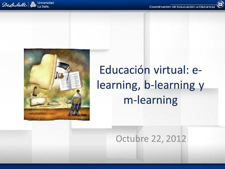 Educación virtual: e- learning, b-learning y m-learning Octubre 22, 2012.