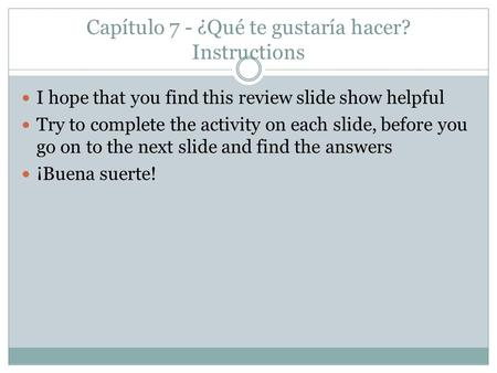 Capítulo 7 - ¿Qué te gustaría hacer? Instructions I hope that you find this review slide show helpful Try to complete the activity on each slide, before.