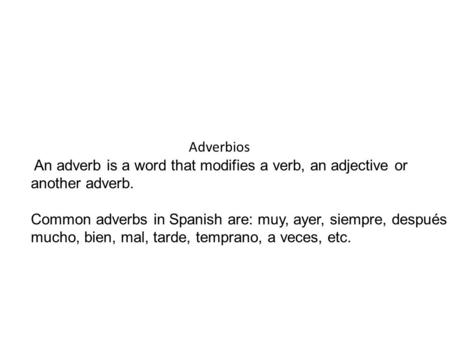Adverbios An adverb is a word that modifies a verb, an adjective or another adverb. Common adverbs in Spanish are: muy, ayer, siempre, después mucho, bien,