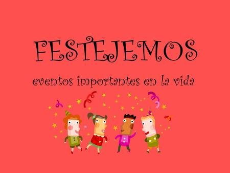 FESTEJEMOS eventos importantes en la vida. Hazlo Ahora Knowledge Students Should Bring to Class: ¿Cómo se dice…en español? a. Birthday b. 15 th Birthday.