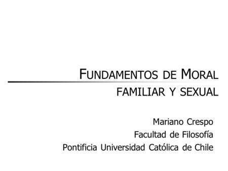 F UNDAMENTOS DE M ORAL FAMILIAR Y SEXUAL Mariano Crespo Facultad de Filosofía Pontificia Universidad Católica de Chile.