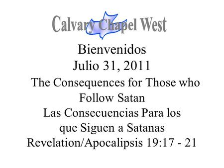 Bienvenidos Julio 31, 2011 The Consequences for Those who Follow Satan Las Consecuencias Para los que Siguen a Satanas Revelation/Apocalipsis 19:17 - 21.