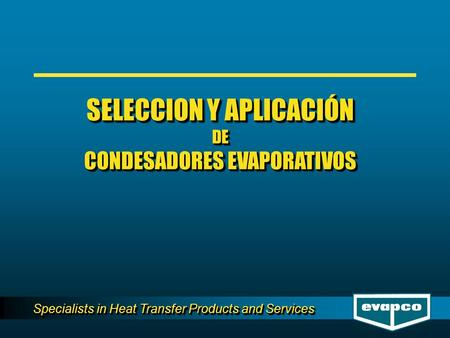 Specialists in Heat Transfer Products and Services SELECCION Y APLICACIÓN DE CONDESADORES EVAPORATIVOS SELECCION Y APLICACIÓN DE CONDESADORES EVAPORATIVOS.