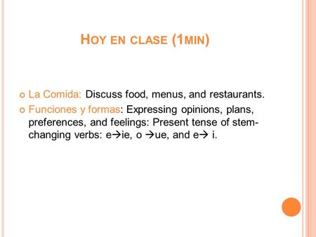 H OY EN CLASE (1 MIN ) La Comida: Discuss food, menus, and restaurants. Funciones y formas: Expressing opinions, plans, preferences, and feelings: Present.