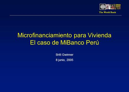 The World Bank Microfinanciamiento para Vivienda El caso de MiBanco Perú Britt Gwinner 8 junio, 2005.