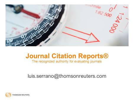 Journal Citation Reports® The recognized authority for evaluating journals luis.serrano@thomsonreuters.com.