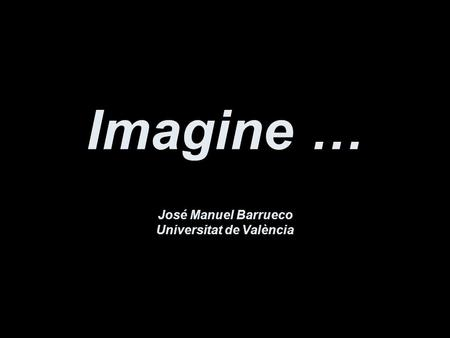 Imagine … José Manuel Barrueco Universitat de València.