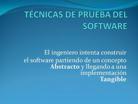 El ingeniero intenta construir el software partiendo de un concepto Abstracto y llegando a una implementación Tangible.