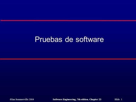 ©Ian Sommerville 2004Software Engineering, 7th edition. Chapter 23 Slide 1 Pruebas de software.