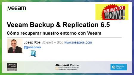 Veeam Backup & Replication 6.5 Cómo recuperar nuestro entorno con Veeam Josep Ros vExpert – Blog