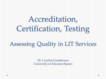 Accreditation, Certification, Testing Assessing Quality in LIT Services Dr. Cynthia Giambruno University of Alicante (Spain)