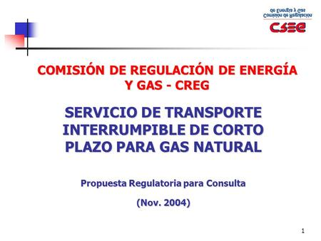1 COMISIÓN DE REGULACIÓN DE ENERGÍA Y GAS - CREG SERVICIO DE TRANSPORTE INTERRUMPIBLE DE CORTO PLAZO PARA GAS NATURAL Propuesta Regulatoria para Consulta.