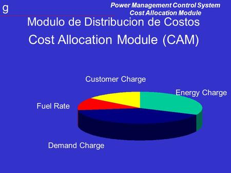 Power Management Control System Cost Allocation Module g Modulo de Distribucion de Costos Cost Allocation Module (CAM) Energy Charge Customer Charge Fuel.