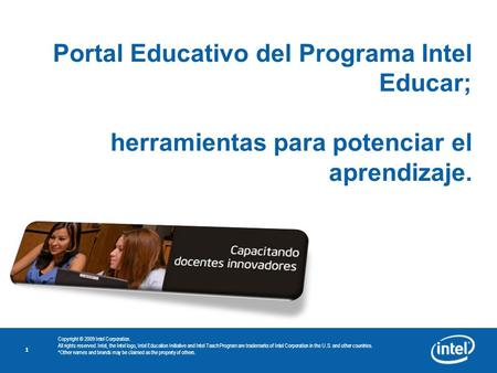 1 Portal Educativo del Programa Intel Educar; herramientas para potenciar el aprendizaje. Copyright © 2009 Intel Corporation. All rights reserved. Intel,