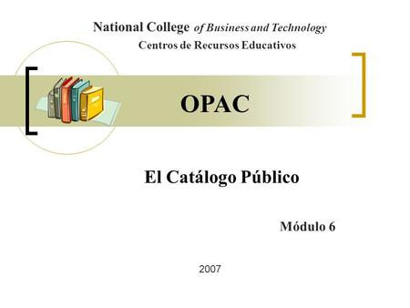El Catálogo Público National College of Business and Technology Centros de Recursos Educativos Módulo 6 OPAC 2007.