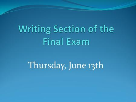 Thursday, June 13th. 2 out of 3 You will need to write 2 out of 3 essays given on the final exam.