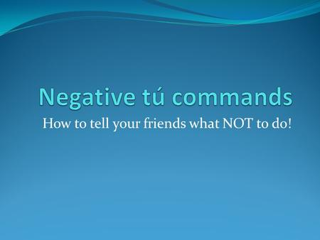 How to tell your friends what NOT to do!. How to form a negative tú command -AR VERBS Drop the -o of the present tense YO form of the verb, and add -es: