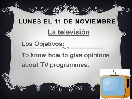 LUNES EL 11 DE NOVIEMBRE La televisión Los Objetivos: To know how to give opinions about TV programmes.