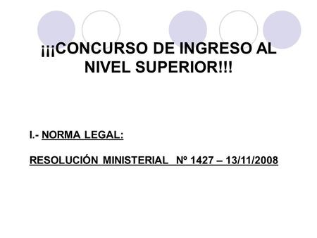 ¡¡¡CONCURSO DE INGRESO AL NIVEL SUPERIOR!!! I.- NORMA LEGAL: RESOLUCIÓN MINISTERIAL Nº 1427 – 13/11/2008.