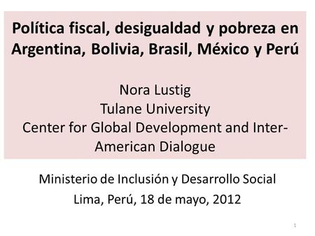 Política fiscal, desigualdad y pobreza en Argentina, Bolivia, Brasil, México y Perú Nora Lustig Tulane University Center for Global Development and Inter-