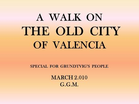 A WALK ON THE OLD CITY OF VALENCIA SPECIAL FOR GRUNDTVIGS PEOPLE MARCH 2.010 G.G.M.