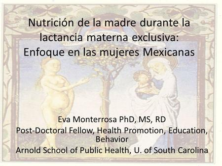 Nutrición de la madre durante la lactancia materna exclusiva: Enfoque en las mujeres Mexicanas Eva Monterrosa PhD, MS, RD Post-Doctoral Fellow, Health.
