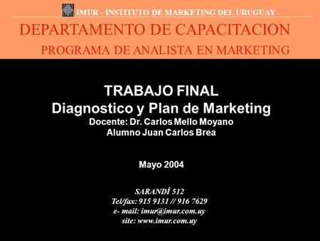 DEPARTAMENTO DE CAPACITACION PROGRAMA DE ANALISTA EN MARKETING IMUR - INSTITUTO DE MARKETING DEL URUGUAY TRABAJO FINAL Diagnostico y Plan de Marketing.