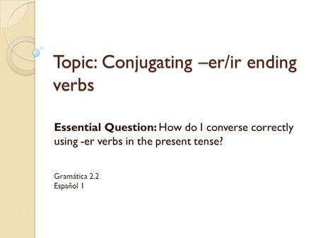 Topic: Conjugating –er/ir ending verbs Essential Question: How do I converse correctly using -er verbs in the present tense? Gramática 2.2 Español 1.