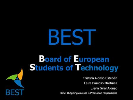 BEST B oard of E uropean S tudents of T echnology Cristina Alonso Esteban Leire Barroso Martínez Elena Giral Alonso BEST Outgoing courses & Promotion responsibles.