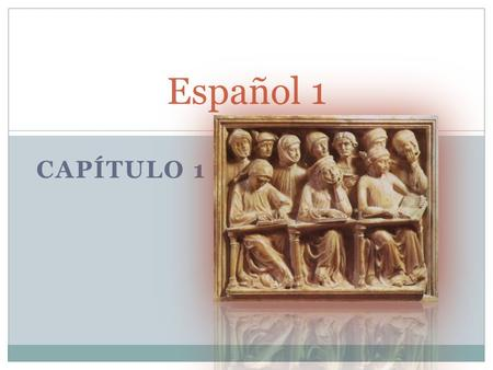 CAPÍTULO 1 Español 1. Capítulo 1 1.1: Introducing yourself & others 1.1: Definite articles (the: el, la, los, las) 1.1: Answering questions and creating.