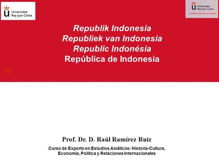 Republik Indonesia Republiek van Indonesia Republic Indonésia República de Indonesia Prof. Dr. D. Raúl Ramírez Ruiz Curso de Experto en Estudios Asiáticos: