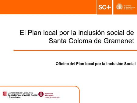 1 Pla Local per a la Inclusió Social Àrea de Serveis a la Persona El Plan local por la inclusión social de Santa Coloma de Gramenet Oficina del Plan local.