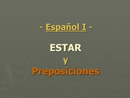 ESTAR y Preposiciones - Español I -. Uses of ESTAR ESTAR means To BE and it is used in the following situations: (HINT: temporary) ESTAR means To BE and.
