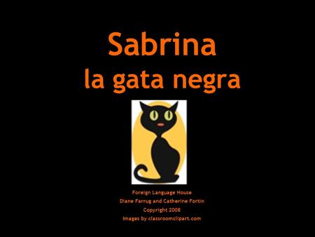 Sabrina la gata negra Foreign Language House Diane Farrug and Catherine Fortin Copyright 2008 Images by classroomclipart.com.
