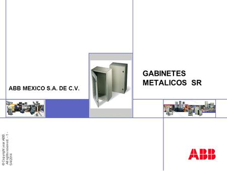 © Copyright year ABB. All rights reserved. - 1 - 5/4/2014 Insert image here GABINETES METALICOS SR ABB MEXICO S.A. DE C.V.