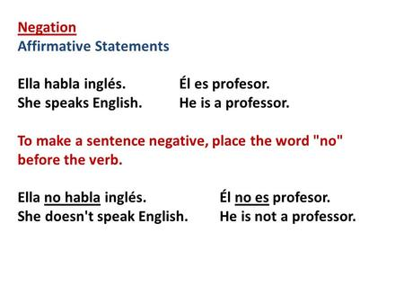 Negation Affirmative Statements Ella habla inglés.Él es profesor. She speaks English.He is a professor. To make a sentence negative, place the word no