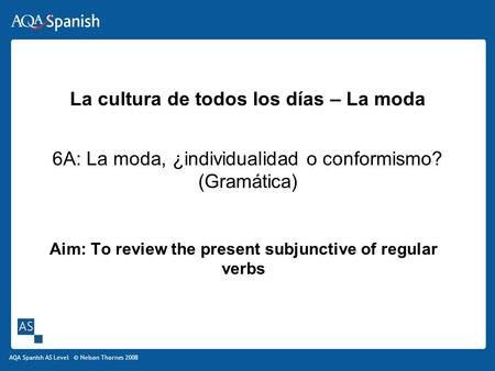AQA Spanish AS Level © Nelson Thornes 2008 La cultura de todos los días – La moda 6A: La moda, ¿individualidad o conformismo? (Gramática) Aim: To review.