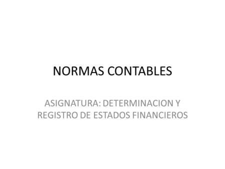 NORMAS CONTABLES ASIGNATURA: DETERMINACION Y REGISTRO DE ESTADOS FINANCIEROS.