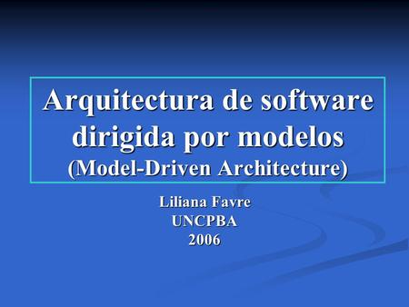 Arquitectura de software dirigida por modelos (Model-Driven Architecture) Liliana Favre UNCPBA 2006.